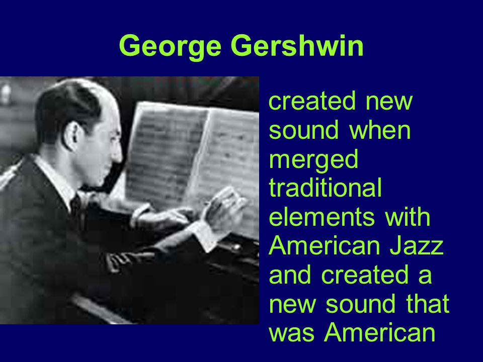 George Gershwin created new sound when merged traditional elements with American Jazz and created a new sound that was American