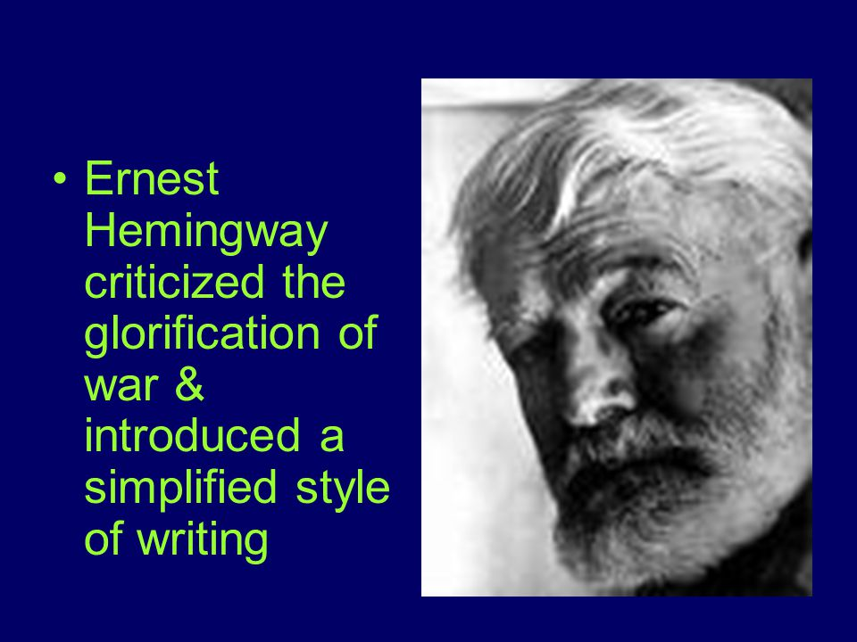 Ernest Hemingway criticized the glorification of war & introduced a simplified style of writing