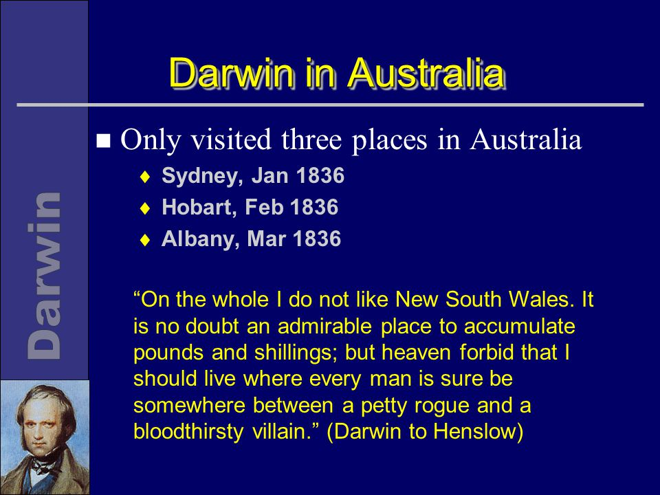Darwin in Australia n Only visited three places in Australia  Sydney, Jan 1836  Hobart, Feb 1836  Albany, Mar 1836 On the whole I do not like New South Wales.