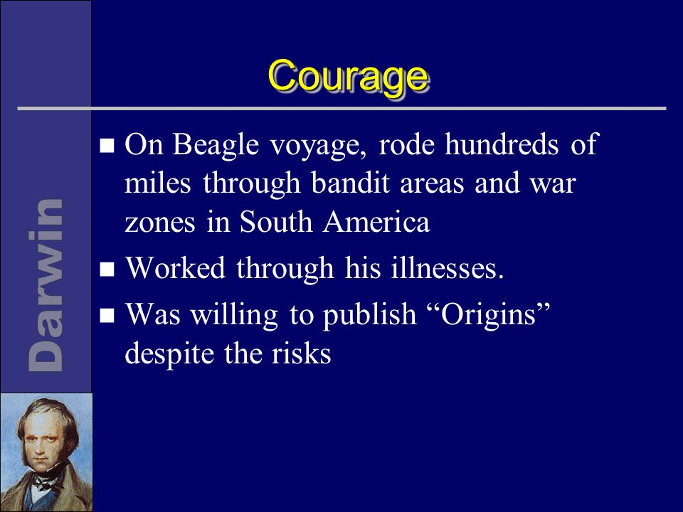 CourageCourage n On Beagle voyage, rode hundreds of miles through bandit areas and war zones in South America n Worked through his illnesses.