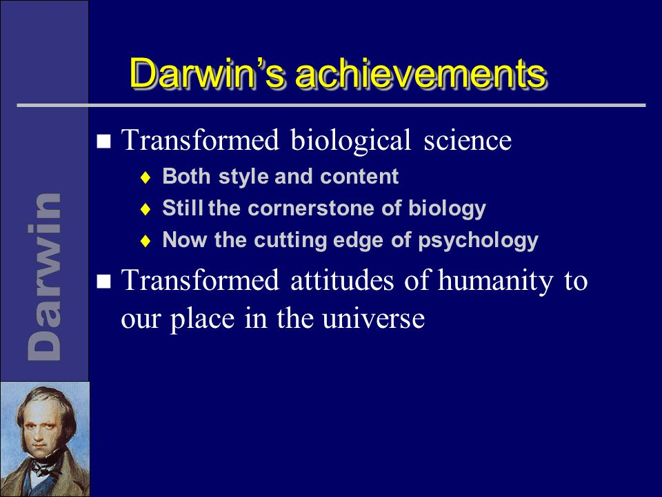Darwin's achievements n Transformed biological science  Both style and content  Still the cornerstone of biology  Now the cutting edge of psychology n Transformed attitudes of humanity to our place in the universe