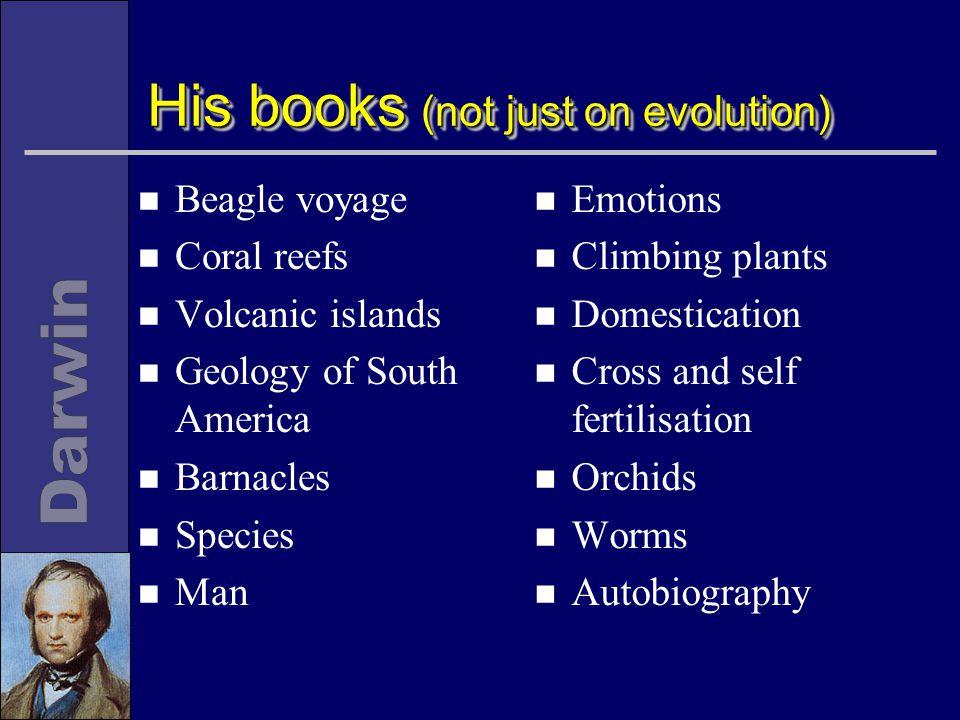 His books (not just on evolution) n Beagle voyage n Coral reefs n Volcanic islands n Geology of South America n Barnacles n Species n Man n Emotions n