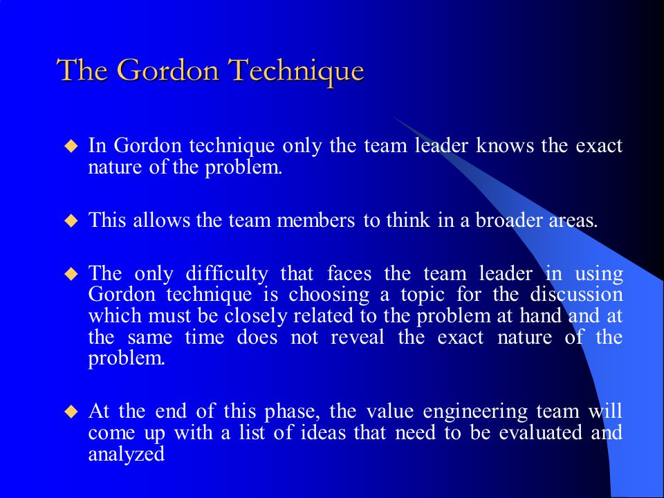 The Gordon Technique  In Gordon technique only the team leader knows the exact nature of the problem.  This allows the team members to think in a br