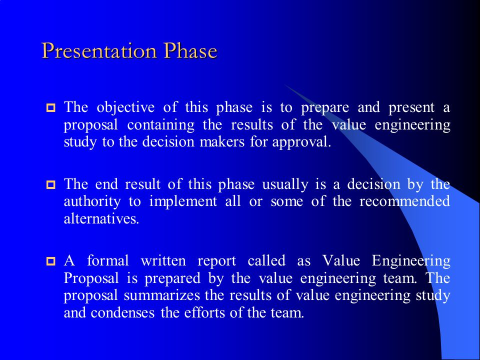 Presentation Phase  The objective of this phase is to prepare and present a proposal containing the results of the value engineering study to the dec