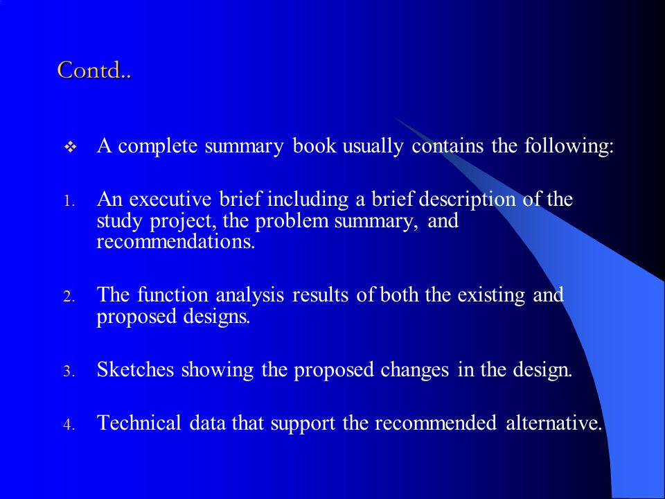 Contd..  A complete summary book usually contains the following: 1. An executive brief including a brief description of the study project, the proble