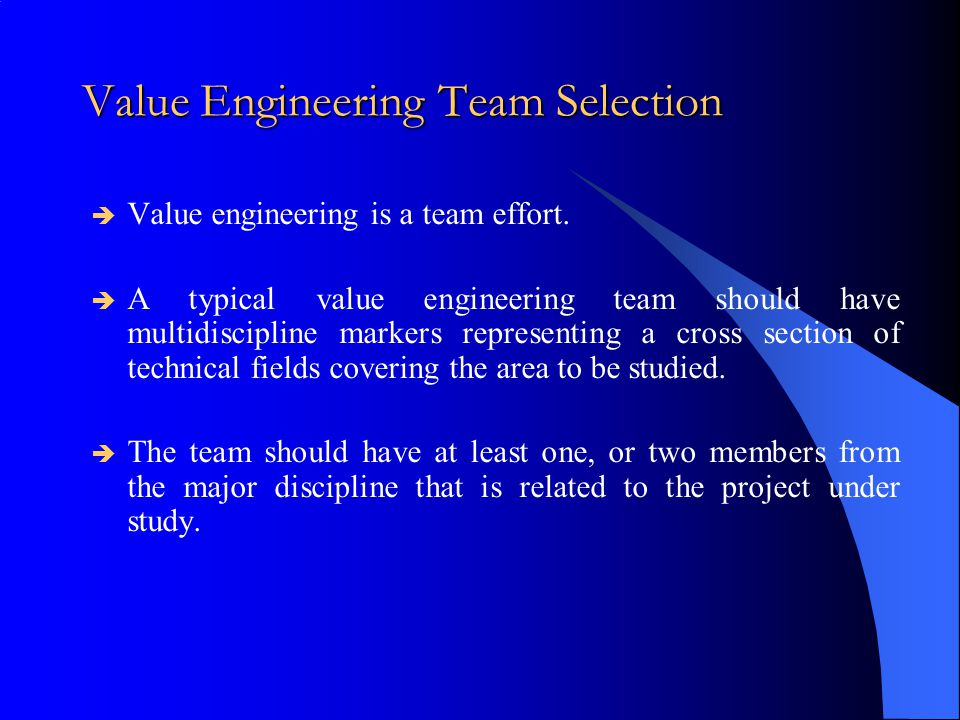 Value Engineering Team Selection  Value engineering is a team effort.  A typical value engineering team should have multidiscipline markers represen