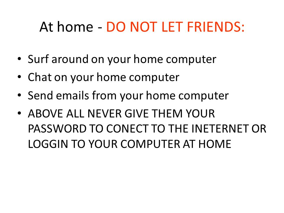 At home - DO NOT LET FRIENDS: Surf around on your home computer Chat on your home computer Send emails from your home computer ABOVE ALL NEVER GIVE THEM YOUR PASSWORD TO CONECT TO THE INETERNET OR LOGGIN TO YOUR COMPUTER AT HOME
