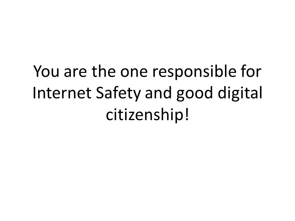 You are the one responsible for Internet Safety and good digital citizenship!