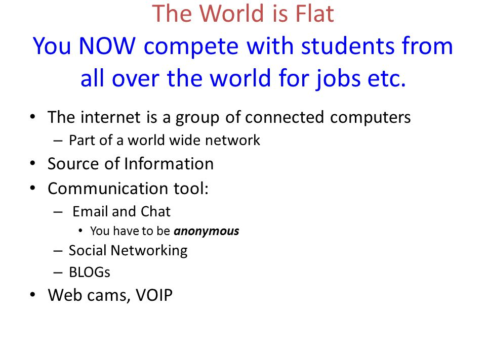 The World is Flat You NOW compete with students from all over the world for jobs etc.