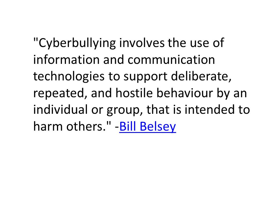 Cyberbullying involves the use of information and communication technologies to support deliberate, repeated, and hostile behaviour by an individual or group, that is intended to harm others. -Bill BelseyBill Belsey