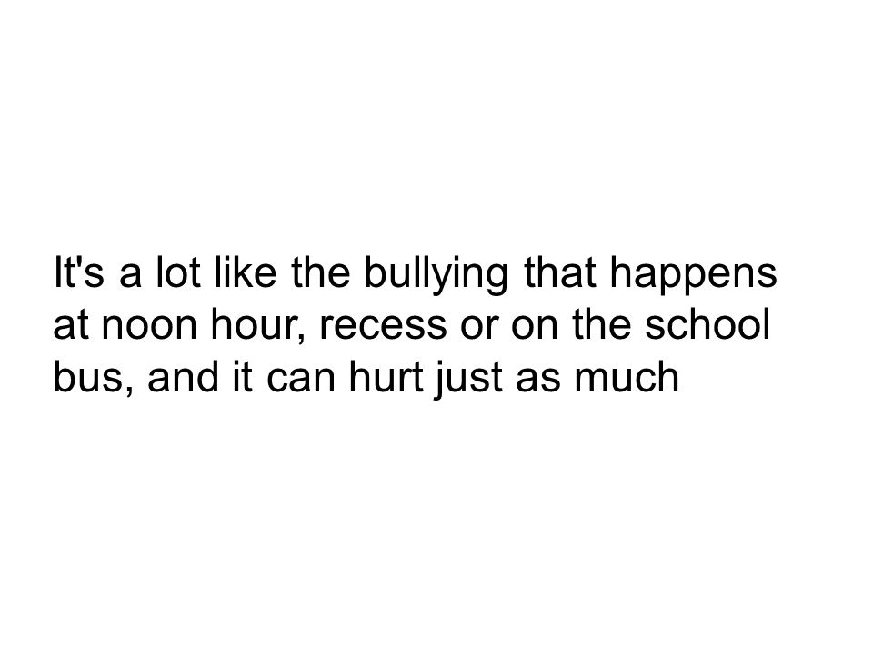 It s a lot like the bullying that happens at noon hour, recess or on the school bus, and it can hurt just as much