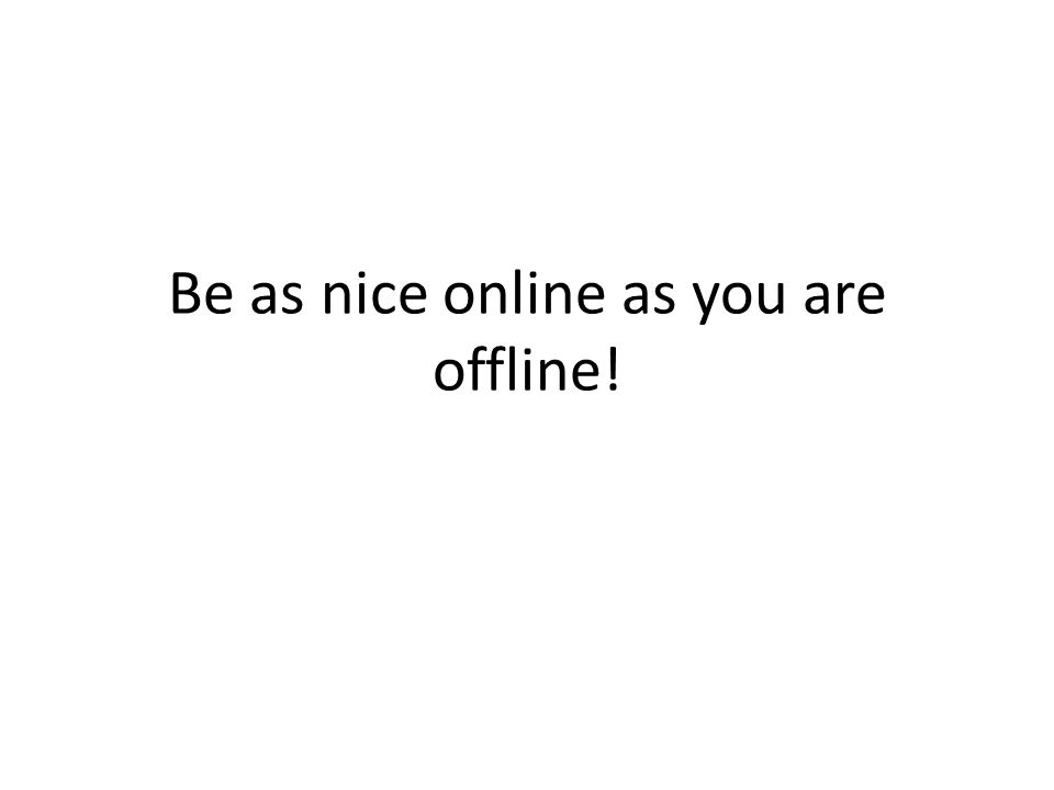 Be as nice online as you are offline!