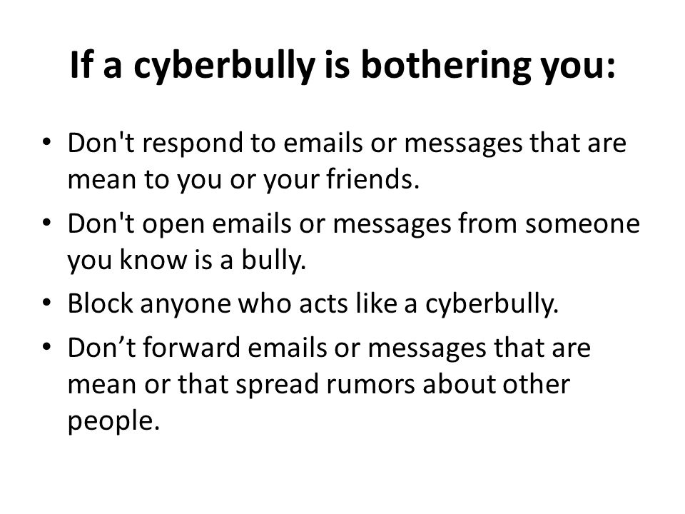 If a cyberbully is bothering you: Don t respond to emails or messages that are mean to you or your friends.