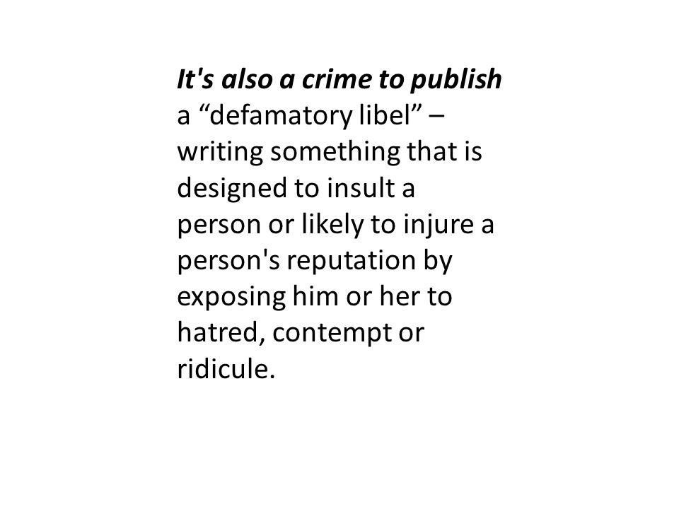 It s also a crime to publish a defamatory libel – writing something that is designed to insult a person or likely to injure a person s reputation by exposing him or her to hatred, contempt or ridicule.