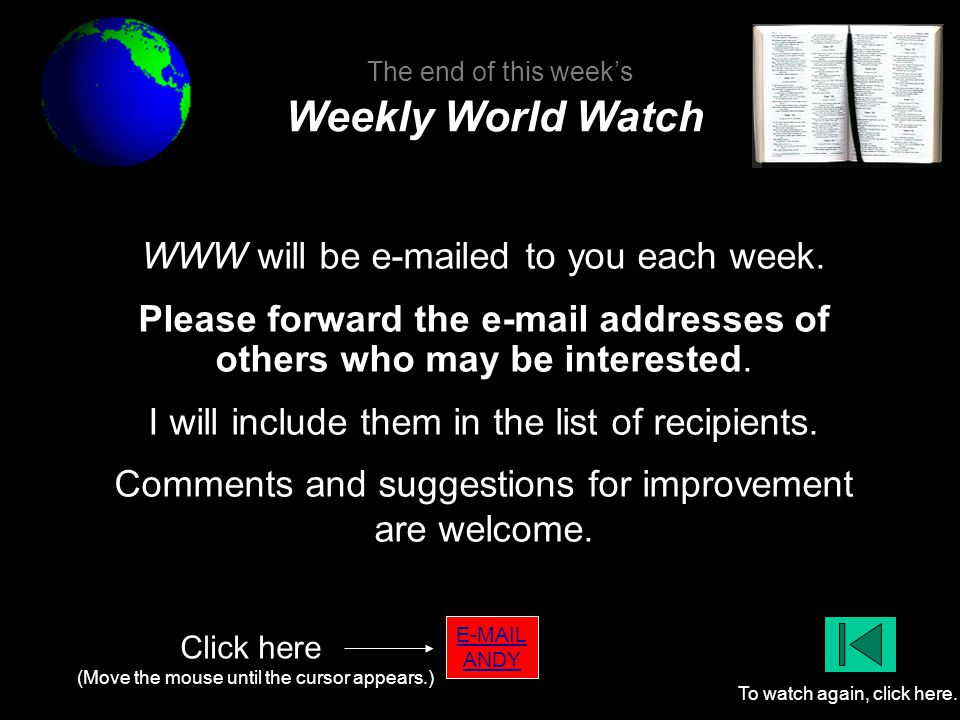 E-MAIL ANDY Click here (Move the mouse until the cursor appears.) To watch again, click here. WWW will be e-mailed to you each week. Please forward th