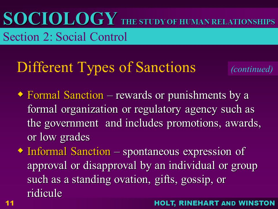 THE STUDY OF HUMAN RELATIONSHIPS SOCIOLOGY HOLT, RINEHART AND WINSTON 11 Different Types of Sanctions  Formal Sanction – rewards or punishments by a formal organization or regulatory agency such as the government and includes promotions, awards, or low grades  Informal Sanction – spontaneous expression of approval or disapproval by an individual or group such as a standing ovation, gifts, gossip, or ridicule Section 2: Social Control (continued)