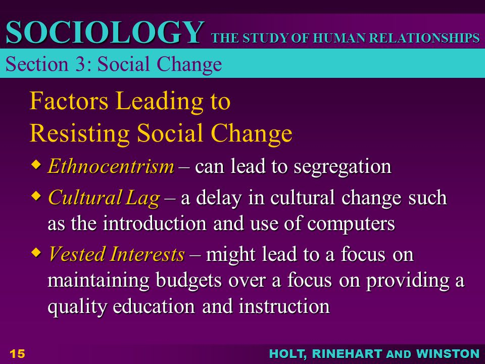 THE STUDY OF HUMAN RELATIONSHIPS SOCIOLOGY HOLT, RINEHART AND WINSTON 15 Factors Leading to Resisting Social Change  Ethnocentrism – can lead to segregation  Cultural Lag – a delay in cultural change such as the introduction and use of computers  Vested Interests – might lead to a focus on maintaining budgets over a focus on providing a quality education and instruction Section 3: Social Change