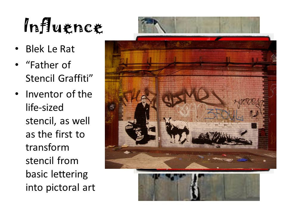 Influence Blek Le Rat Father of Stencil Graffiti Inventor of the life-sized stencil, as well as the first to transform stencil from basic lettering into pictoral art