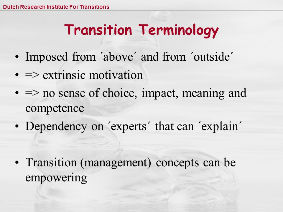Dutch Research Institute For Transitions Transition Terminology Imposed from ´above´ and from ´outside´ => extrinsic motivation => no sense of choice, impact, meaning and competence Dependency on ´experts´ that can ´explain´ Transition (management) concepts can be empowering
