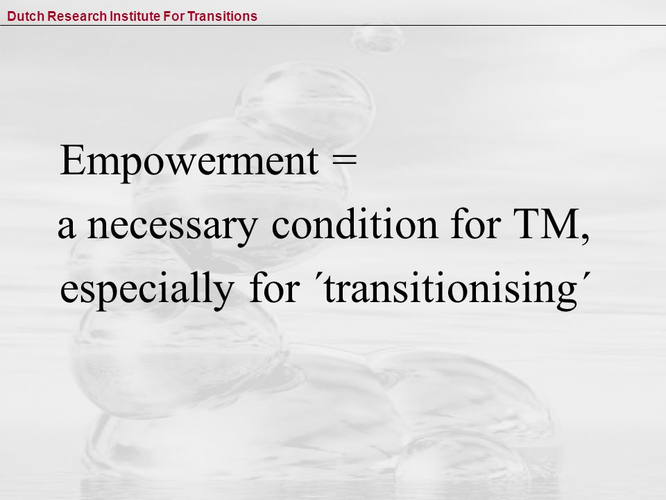 Dutch Research Institute For Transitions Empowerment = a necessary condition for TM, especially for ´transitionising´