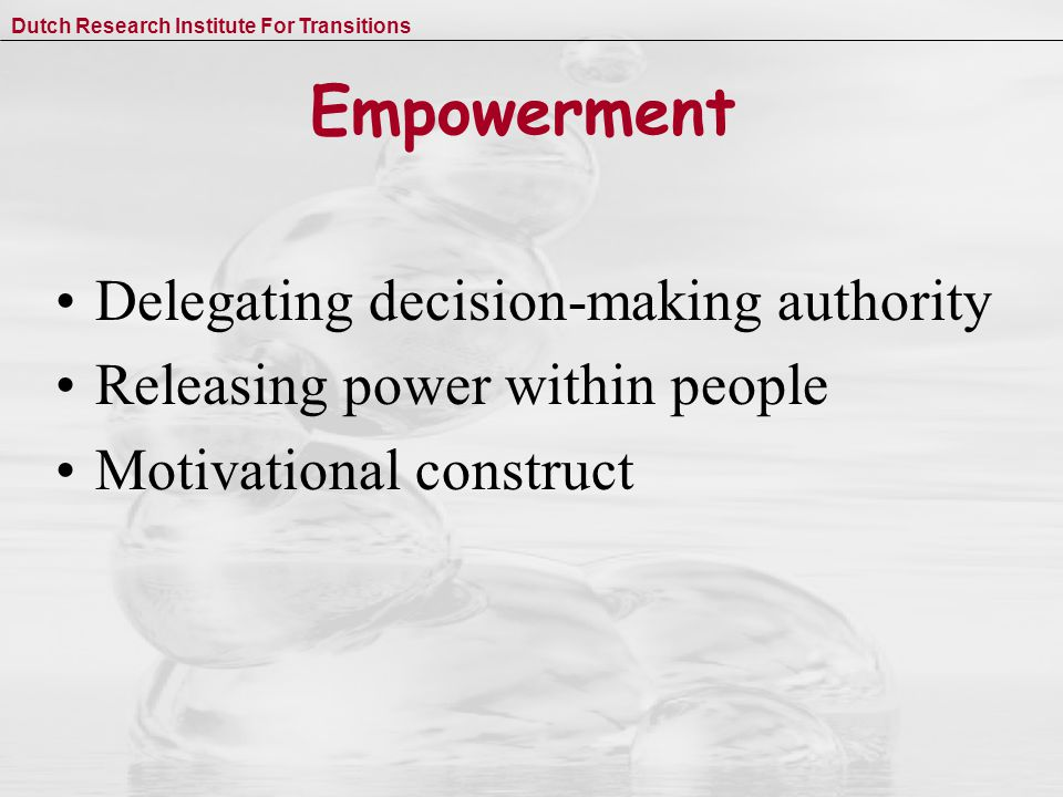 Dutch Research Institute For Transitions Empowerment Delegating decision-making authority Releasing power within people Motivational construct