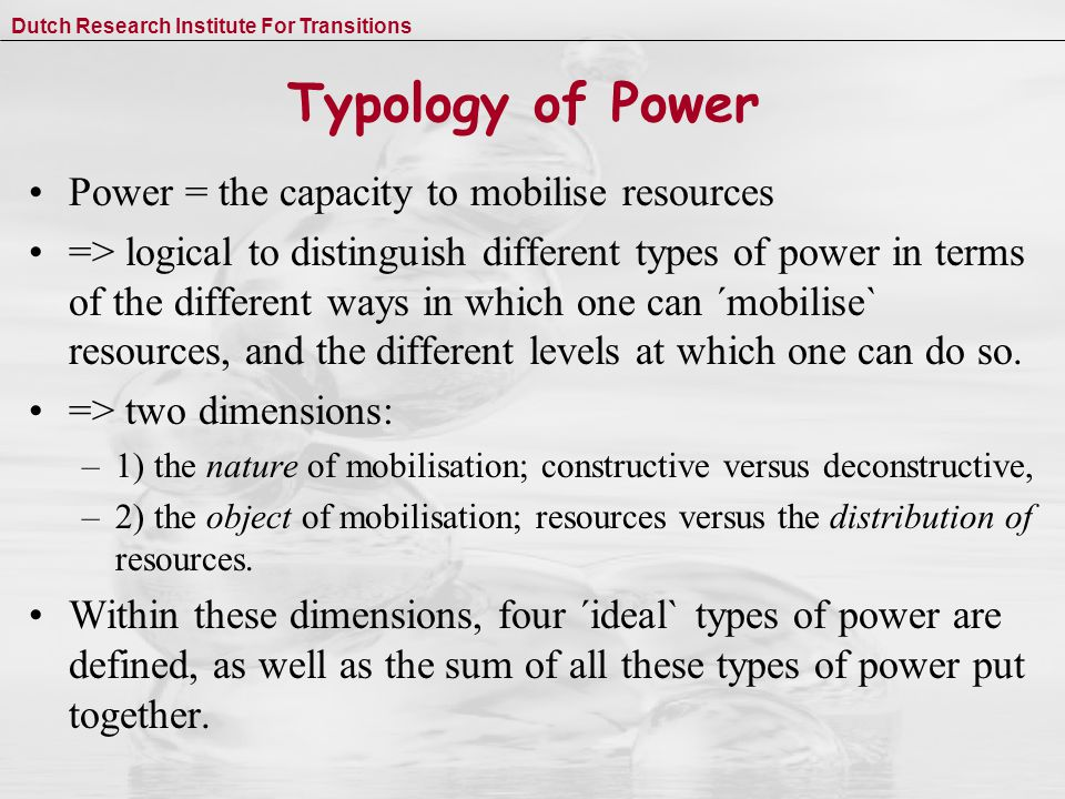 Dutch Research Institute For Transitions Typology of Power Power = the capacity to mobilise resources => logical to distinguish different types of power in terms of the different ways in which one can ´mobilise` resources, and the different levels at which one can do so.