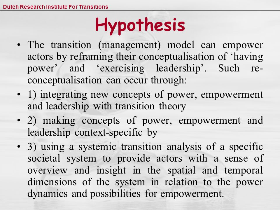 Dutch Research Institute For Transitions Hypothesis The transition (management) model can empower actors by reframing their conceptualisation of 'having power' and 'exercising leadership'.