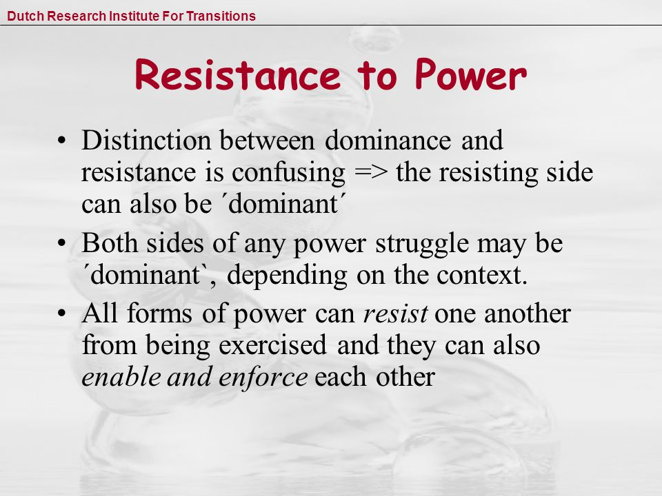 Dutch Research Institute For Transitions Resistance to Power Distinction between dominance and resistance is confusing => the resisting side can also be ´dominant´ Both sides of any power struggle may be ´dominant`, depending on the context.