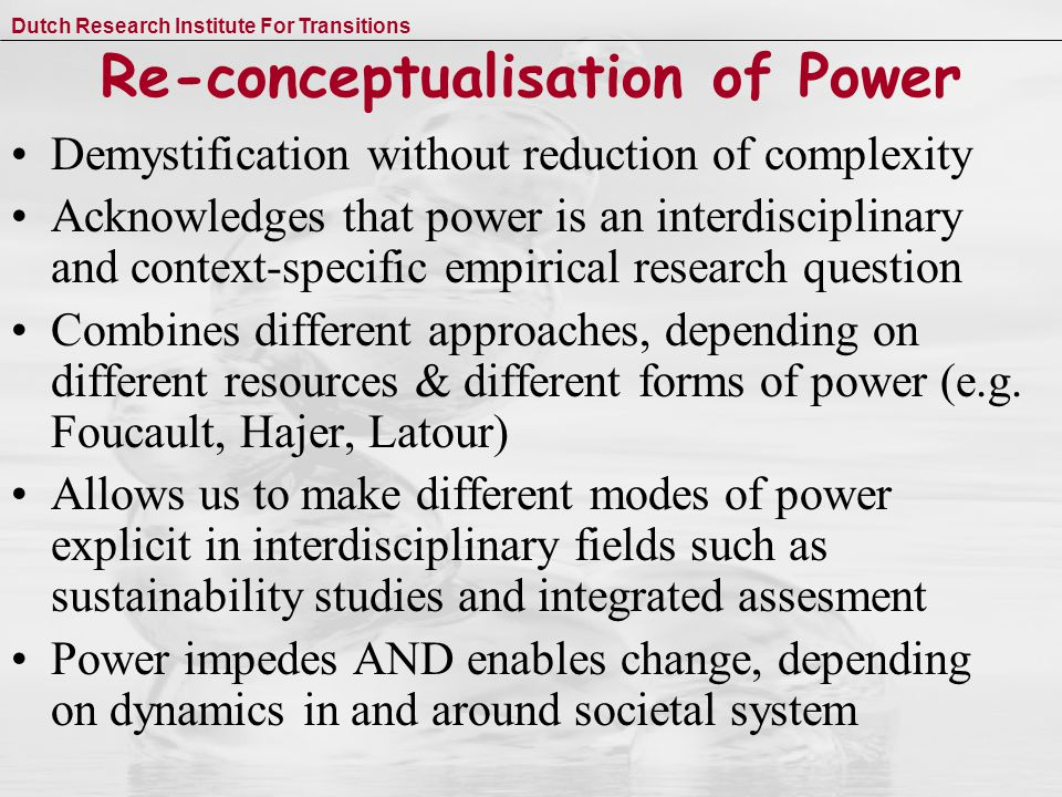 Dutch Research Institute For Transitions Re-conceptualisation of Power Demystification without reduction of complexity Acknowledges that power is an interdisciplinary and context-specific empirical research question Combines different approaches, depending on different resources & different forms of power (e.g.
