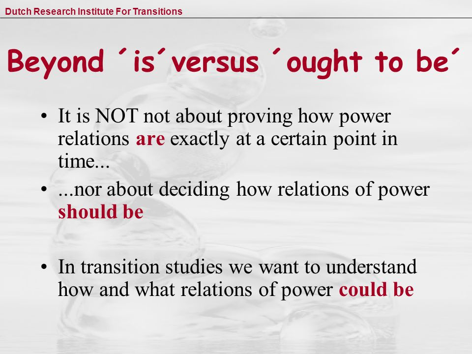 Dutch Research Institute For Transitions Beyond ´is´versus ´ought to be´ It is NOT not about proving how power relations are exactly at a certain point in time......nor about deciding how relations of power should be In transition studies we want to understand how and what relations of power could be