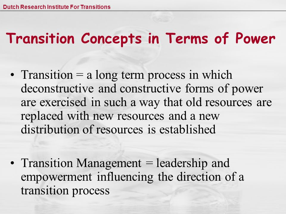 Dutch Research Institute For Transitions Transition Concepts in Terms of Power Transition = a long term process in which deconstructive and constructive forms of power are exercised in such a way that old resources are replaced with new resources and a new distribution of resources is established Transition Management = leadership and empowerment influencing the direction of a transition process