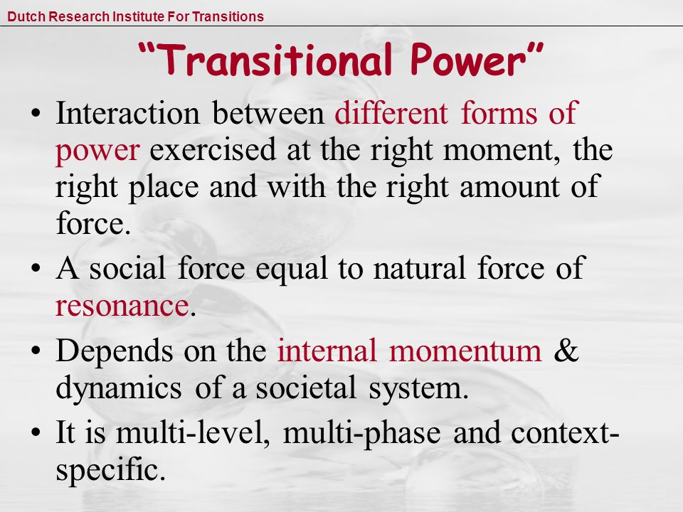 Dutch Research Institute For Transitions Transitional Power Interaction between different forms of power exercised at the right moment, the right place and with the right amount of force.