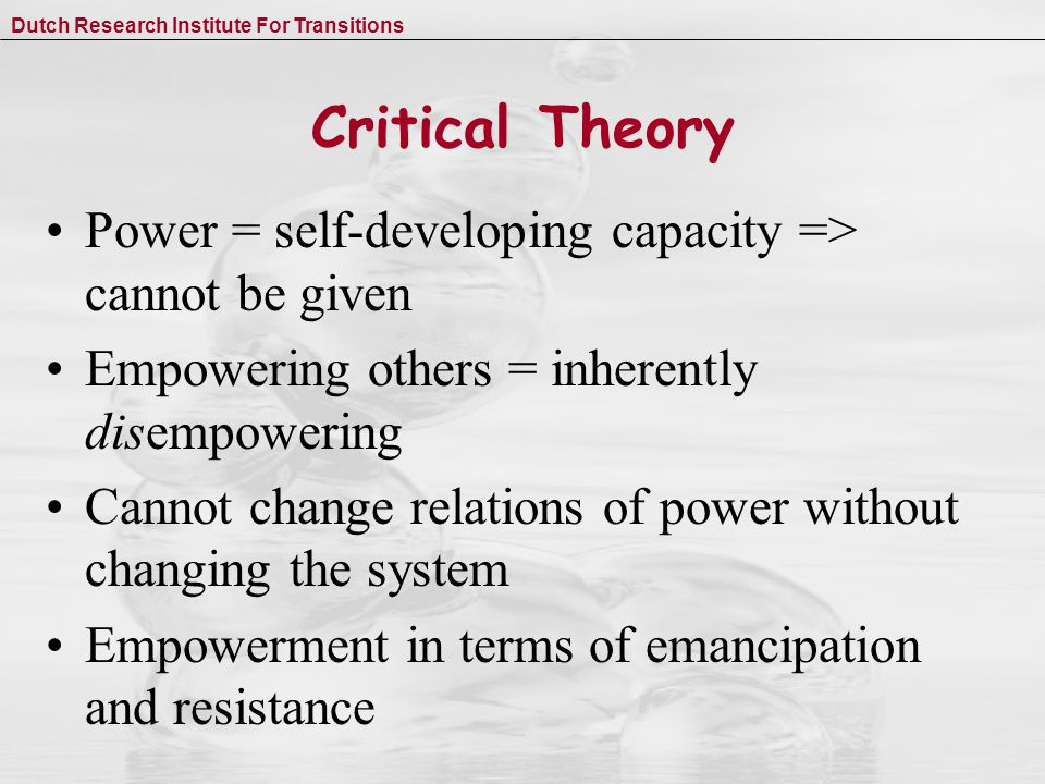 Dutch Research Institute For Transitions Critical Theory Power = self-developing capacity => cannot be given Empowering others = inherently disempowering Cannot change relations of power without changing the system Empowerment in terms of emancipation and resistance