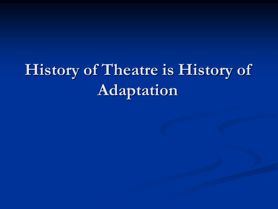 History of Theatre is History of Adaptation