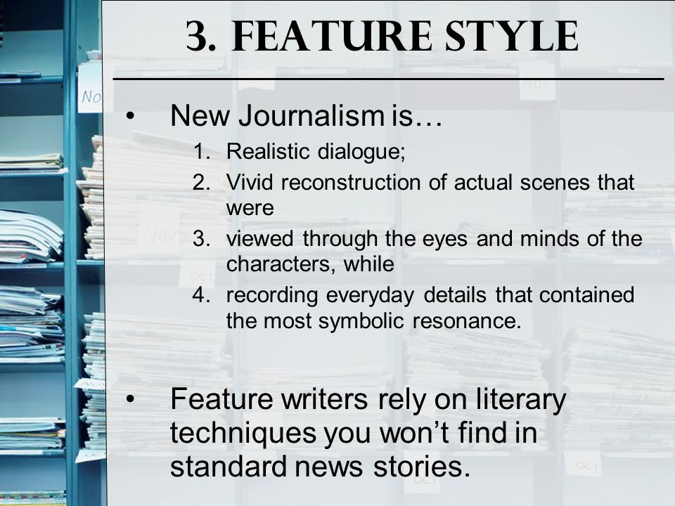 3. Feature Style New Journalism is… 1.Realistic dialogue; 2.Vivid reconstruction of actual scenes that were 3.viewed through the eyes and minds of the