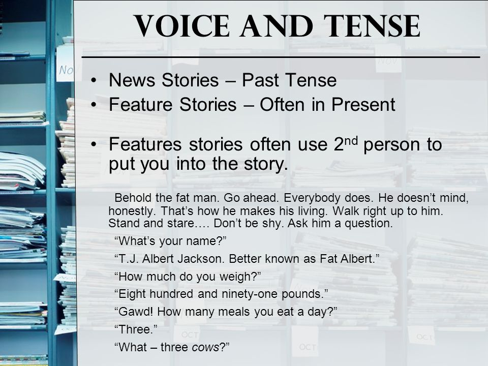 Voice and Tense News Stories – Past Tense Feature Stories – Often in Present Features stories often use 2 nd person to put you into the story. Behold