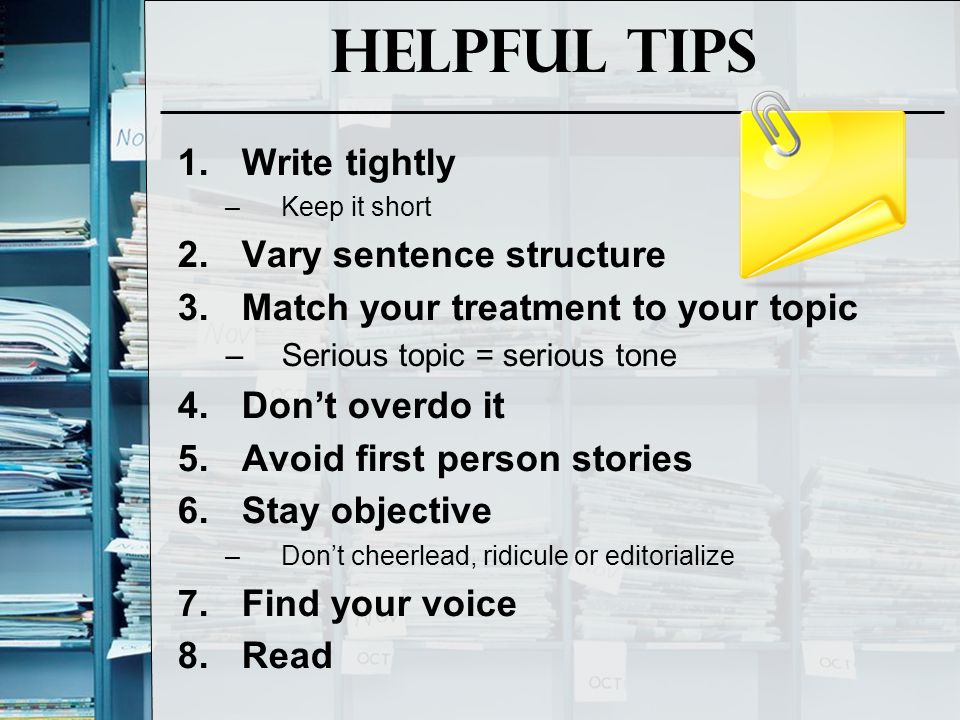 Helpful Tips 1.Write tightly –Keep it short 2.Vary sentence structure 3.Match your treatment to your topic –Serious topic = serious tone 4.Don't overd