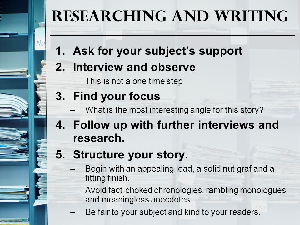 Researching and Writing 1.Ask for your subject's support 2.Interview and observe –This is not a one time step 3.Find your focus –What is the most inte