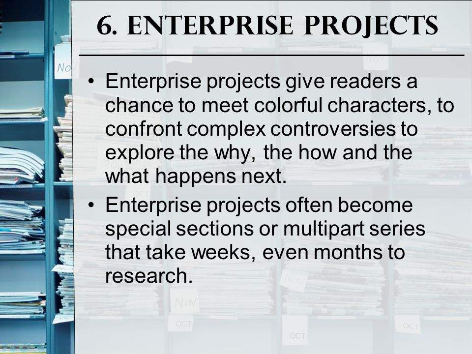 6. Enterprise Projects Enterprise projects give readers a chance to meet colorful characters, to confront complex controversies to explore the why, th