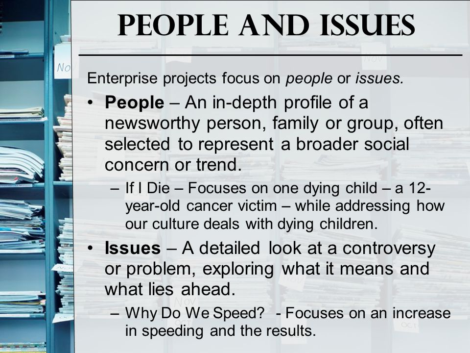 People and Issues Enterprise projects focus on people or issues. People – An in-depth profile of a newsworthy person, family or group, often selected