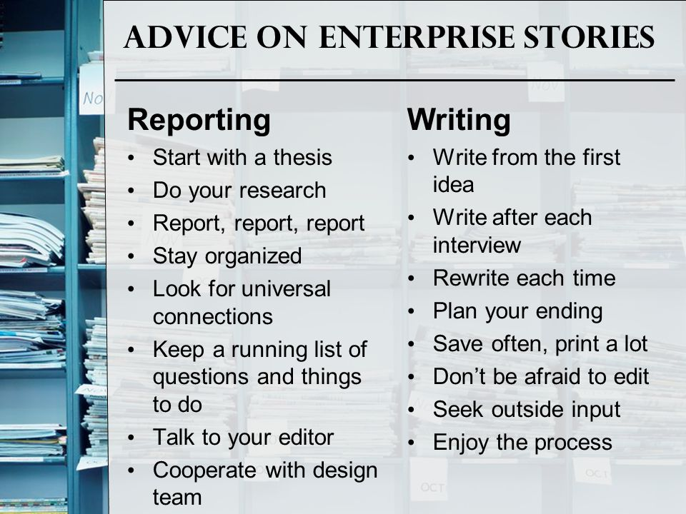 Advice on Enterprise Stories Reporting Start with a thesis Do your research Report, report, report Stay organized Look for universal connections Keep