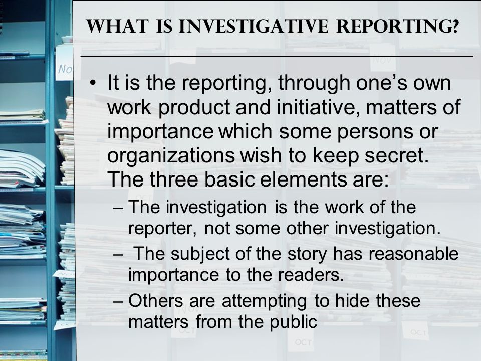 What is Investigative Reporting? It is the reporting, through one's own work product and initiative, matters of importance which some persons or organ