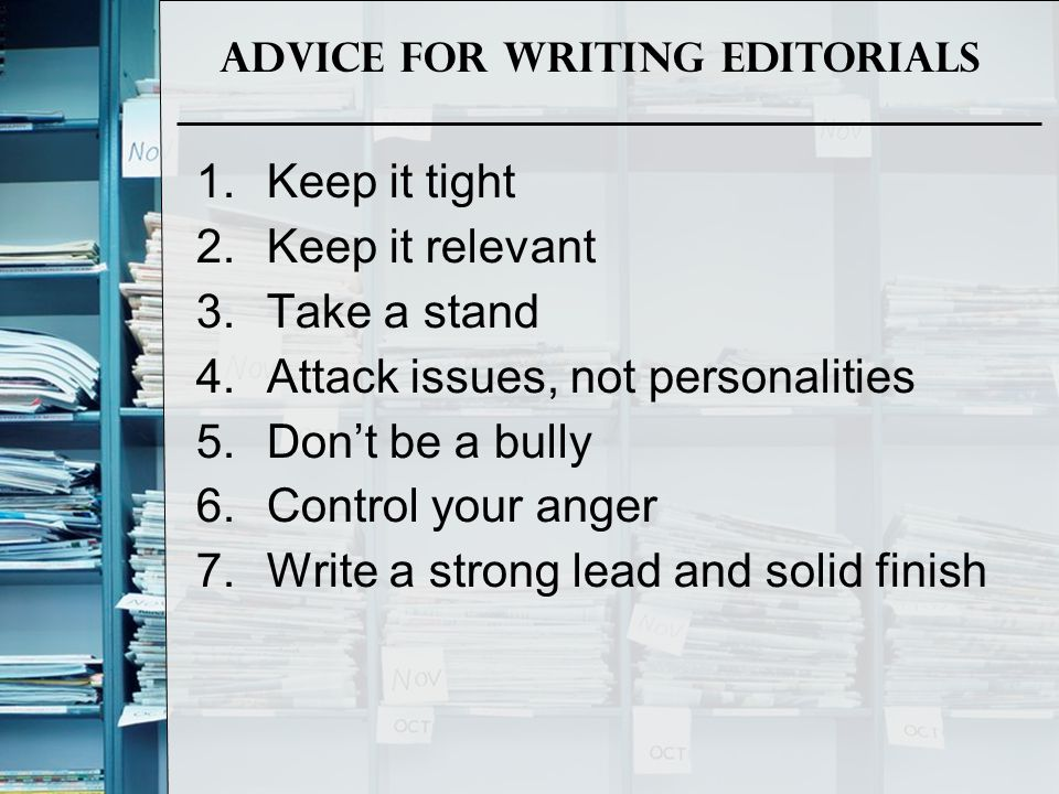 Advice for Writing Editorials 1.Keep it tight 2.Keep it relevant 3.Take a stand 4.Attack issues, not personalities 5.Don't be a bully 6.Control your a