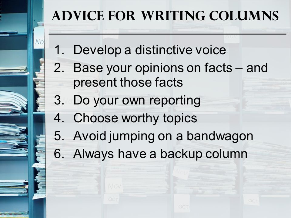 Advice for Writing Columns 1.Develop a distinctive voice 2.Base your opinions on facts – and present those facts 3.Do your own reporting 4.Choose wort