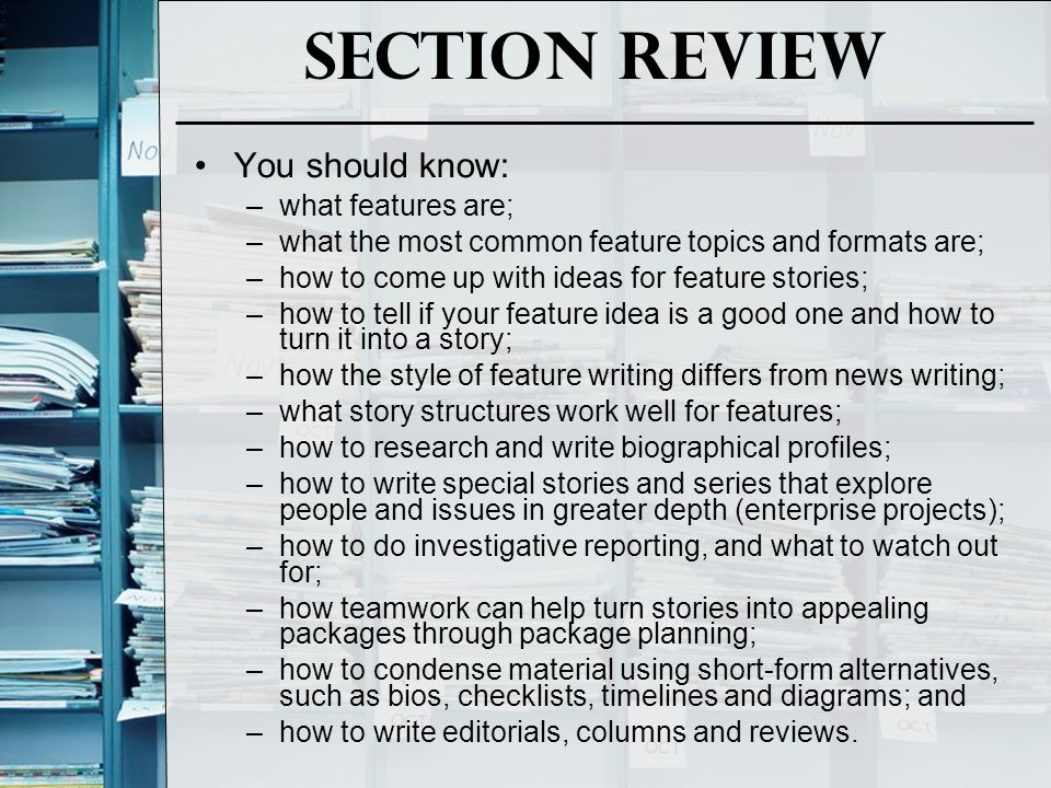 Section Review You should know: –what features are; –what the most common feature topics and formats are; –how to come up with ideas for feature stori