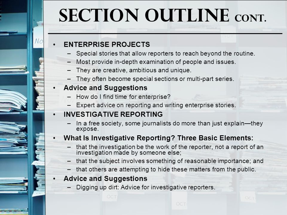 Section Outline Cont. ENTERPRISE PROJECTS –Special stories that allow reporters to reach beyond the routine. –Most provide in-depth examination of peo