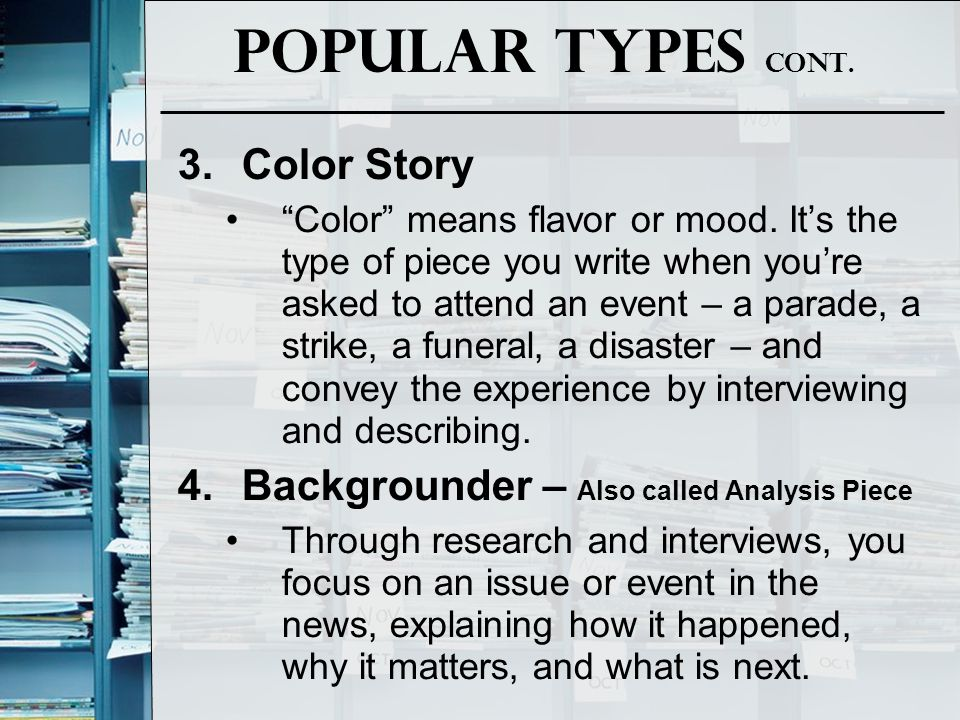 "Popular Types Cont. 3.Color Story ""Color"" means flavor or mood. It's the type of piece you write when you're asked to attend an event – a parade, a st"