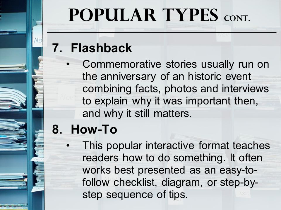 Popular Types Cont. 7.Flashback Commemorative stories usually run on the anniversary of an historic event combining facts, photos and interviews to ex