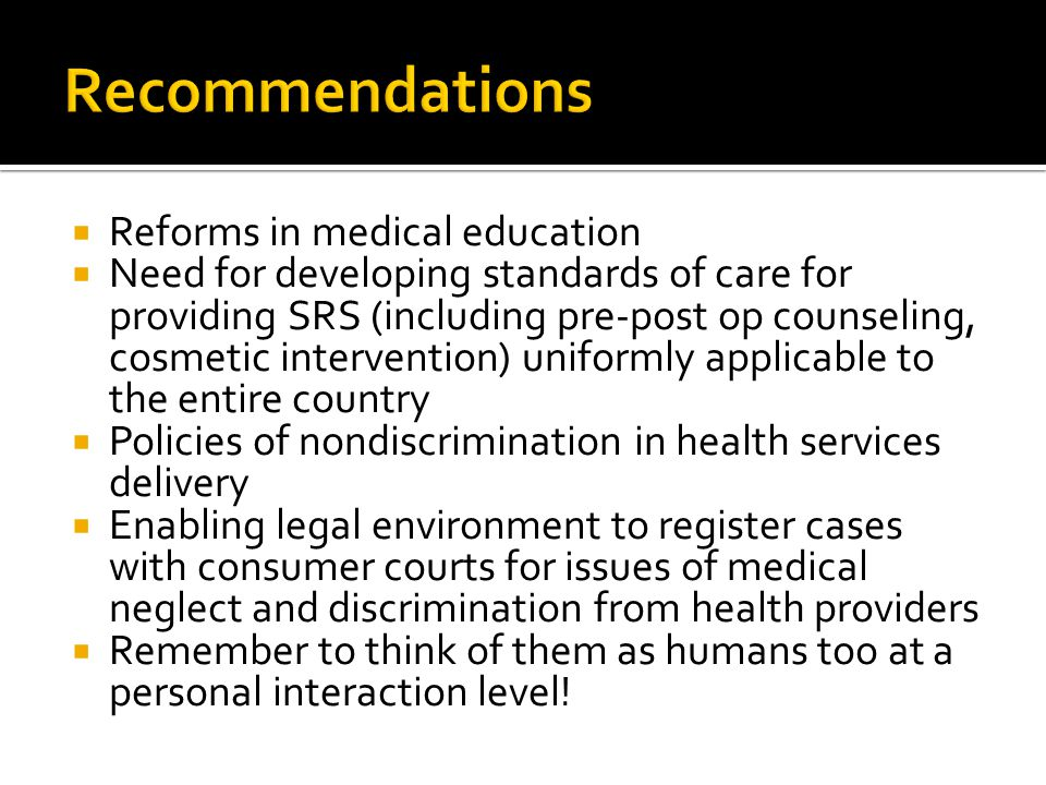  Reforms in medical education  Need for developing standards of care for providing SRS (including pre-post op counseling, cosmetic intervention) uniformly applicable to the entire country  Policies of nondiscrimination in health services delivery  Enabling legal environment to register cases with consumer courts for issues of medical neglect and discrimination from health providers  Remember to think of them as humans too at a personal interaction level!