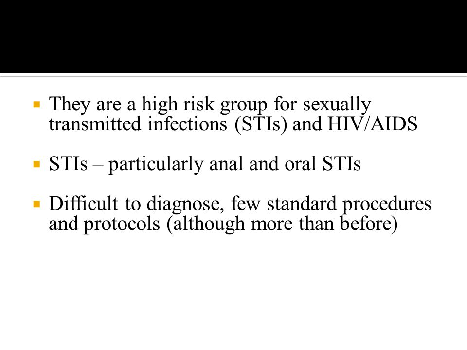  They are a high risk group for sexually transmitted infections (STIs) and HIV/AIDS  STIs – particularly anal and oral STIs  Difficult to diagnose, few standard procedures and protocols (although more than before)